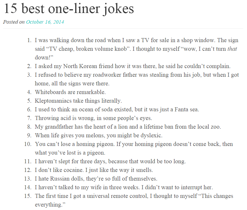 15 best one-liner jokes. From oneminutelist.com. 15 best jokes Posted on October I at 2014 I was walking down the road when I saw a TV for sale in a shop window