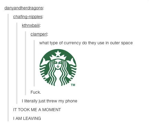 """ALL OF THE PUNS. . a, n HUNG virago's: ching """": what type currency tie they use in enter space Fuck. I literally just threw my phone IT TOOK ME A MOMENT I AM LE"""