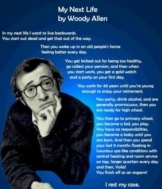 Backwards Life. What would it be like Dont look at the tags. My Next Life by Woody Allen in my next life I want to we backwards. You start out dead and get that