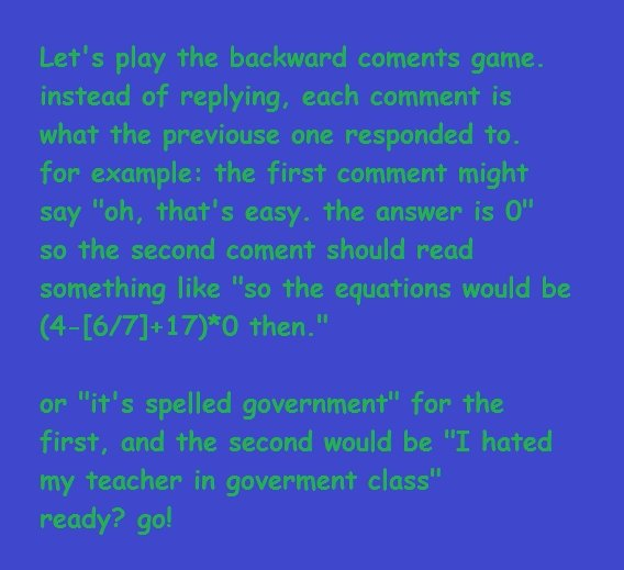 backwards game. figured I'd give this a try. Let' s play the backward coments game. instead of replying, each comment is what the previouse one responded To. fo