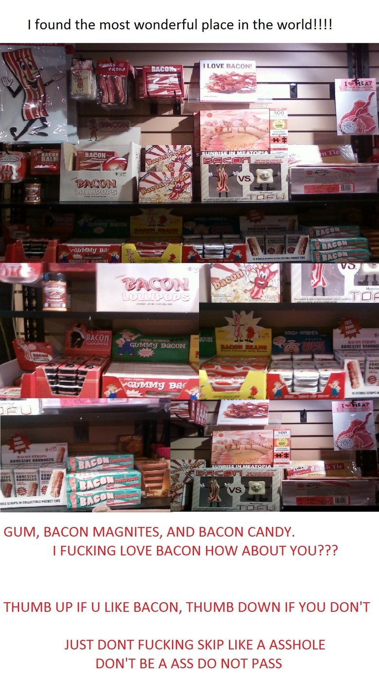 BACON, NEED NOT MORE SAID!. GIFF DUMP. I found the most wonderful place in the wered!!!! GUM, BACON MAGNATES, AND BACON CANDY. I FUCKING LOVE BACON HOW ABOUT YO