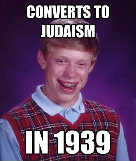 Bad Luck Brian. Not OC, got off of Facebook... I'm pretty sure Hitler just wanted to kill the racially Jewish people, not the religious; part of his perfect race deal.