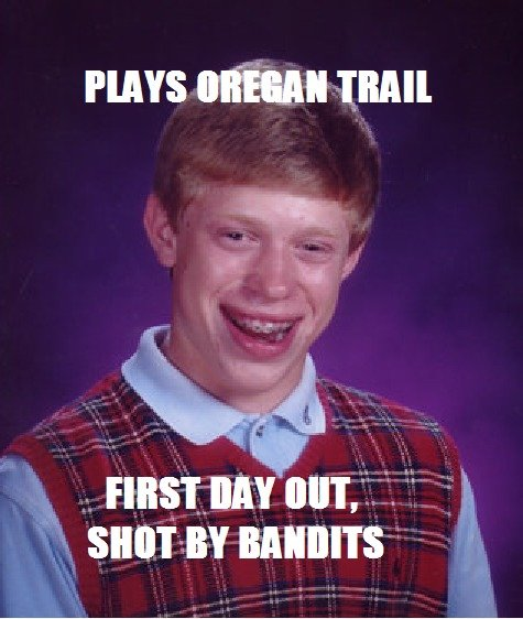 Bad Luck Brian: Oregan Trail 2. Thought of another one >.>. HAYS mun