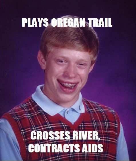 Bad Luck Brian: Oregan Trail. Just made this after thinking about that evil evil game. hr. I It Ls B It F HAYS mun bonnets nuns. Didn't you read the sign, Bad Luck Brian? River's closed due to AIDs.