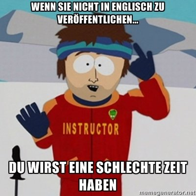 Bad Time. Sorry to all of you who can actually speak German because I cannot. Please don't get butthurt. Special thanks to google translate.. and for those who don't get it, it says: (roughly) If you don't post in english, you're gonna have a bad time