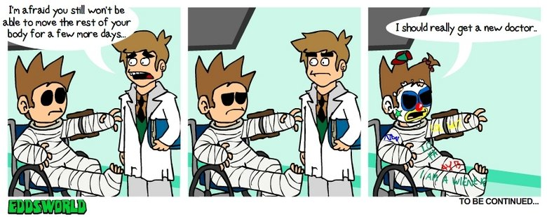 bad doctor. i'd do this.<br /> from eddsworld.co.uk. I' m afraid you Mill uart he ma To have the of your body for a few Mara days... TO BE CONTEN UED...