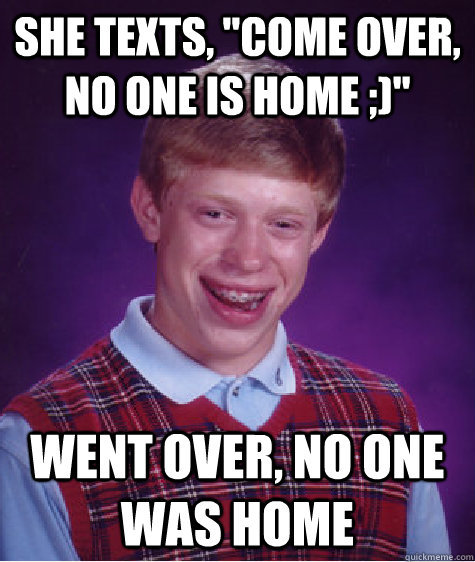 badluck brian. is unlucky. WENT cutaneous was Hum. good bye, my friend this content had potential