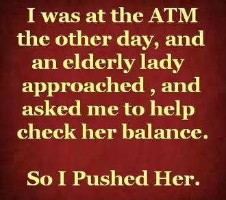 Balance check. Do it for the lulz. I was at the ATM the other day, and an elderly lady approached , and asked me to help cheekier balance. So I Pushed Her.. Kinda like what I did last night. Except with a baby. And I used a shotgun.