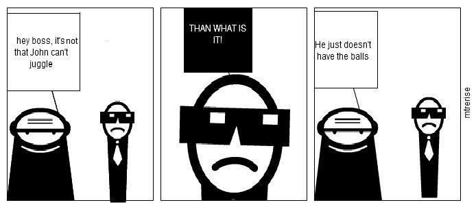 Balls. BA DUM TSS<br /> my first comic. Wynut cant juggle JR HAT . havethe balls. ba da tsss XD