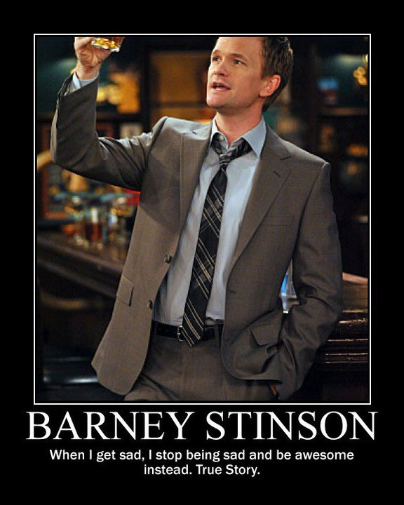 Barney Stinson. Lolz . When t get sad, I stop being sad and be awesome instead. True Story.