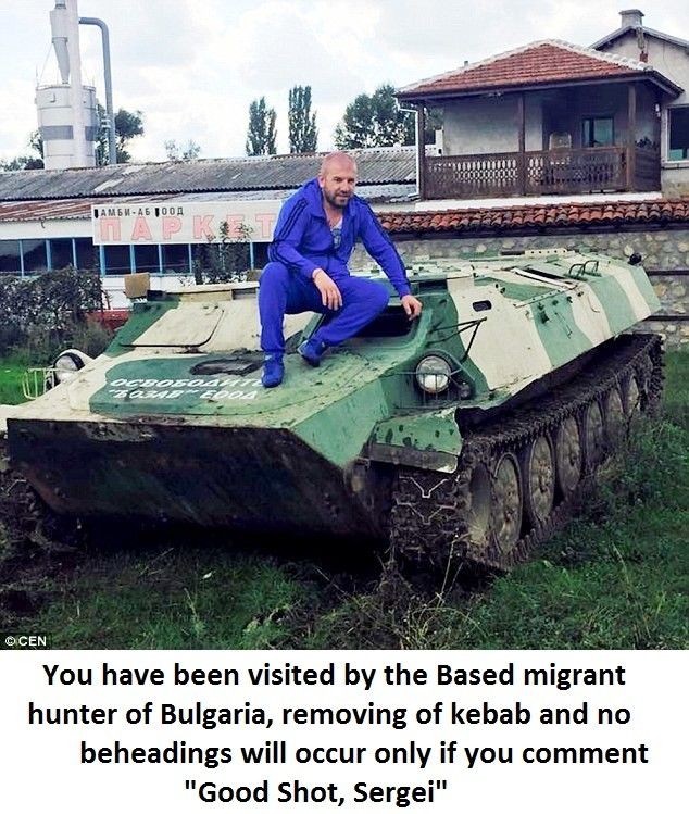 Based Sergei. Credit to Funnyhat for content . Yam have been visited I llooll, Based migrant hunter Elf Bulgaria, , Elf kebab and nu beheading will DEED!' ' if