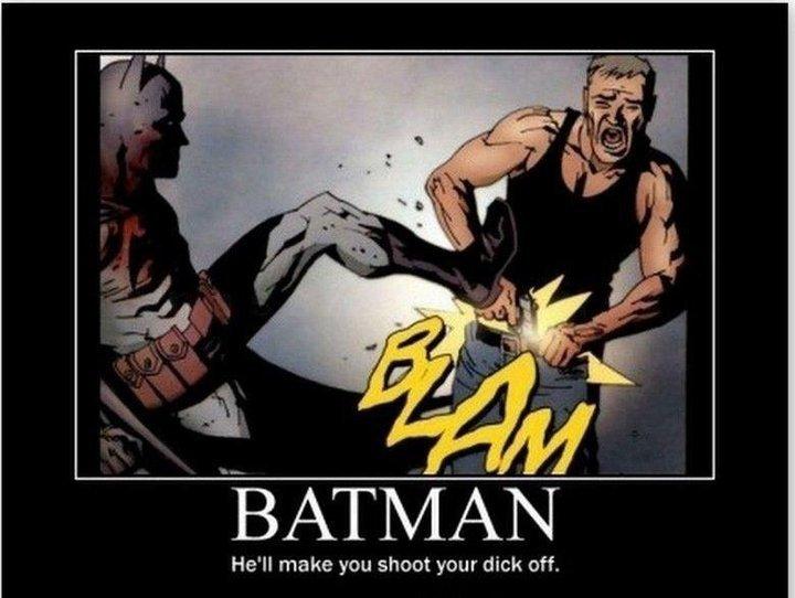 BATMAN. . He' ll make you shoot your dick off.