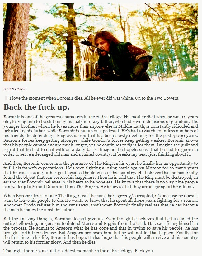 Be at peace, Son of Gondor.. .. You gotta remember, not a lot of people watched the extended version or read the books. So to them, Boromir seems just like a greedy character. The extended ver