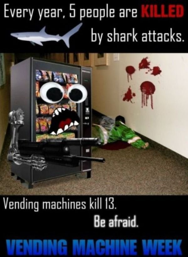 Be aware.. You might be next.. Every year', people are N by shark attacks. Vending machines kill . Be afraid,