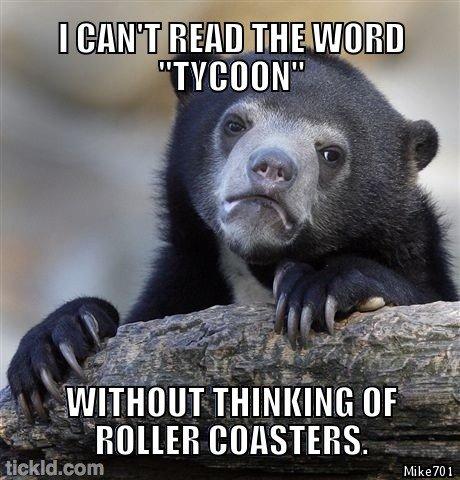 bear. .. Rollercoaster tycoon is best tycoon.