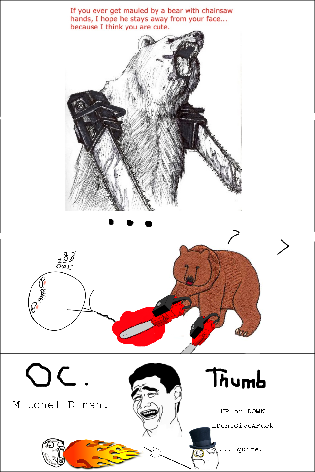 BearLove.. oc hope it made you giggle.. If you ever get mauled by a bear with chainsaw hands, I hope he stays away from your face... because I think you are cut