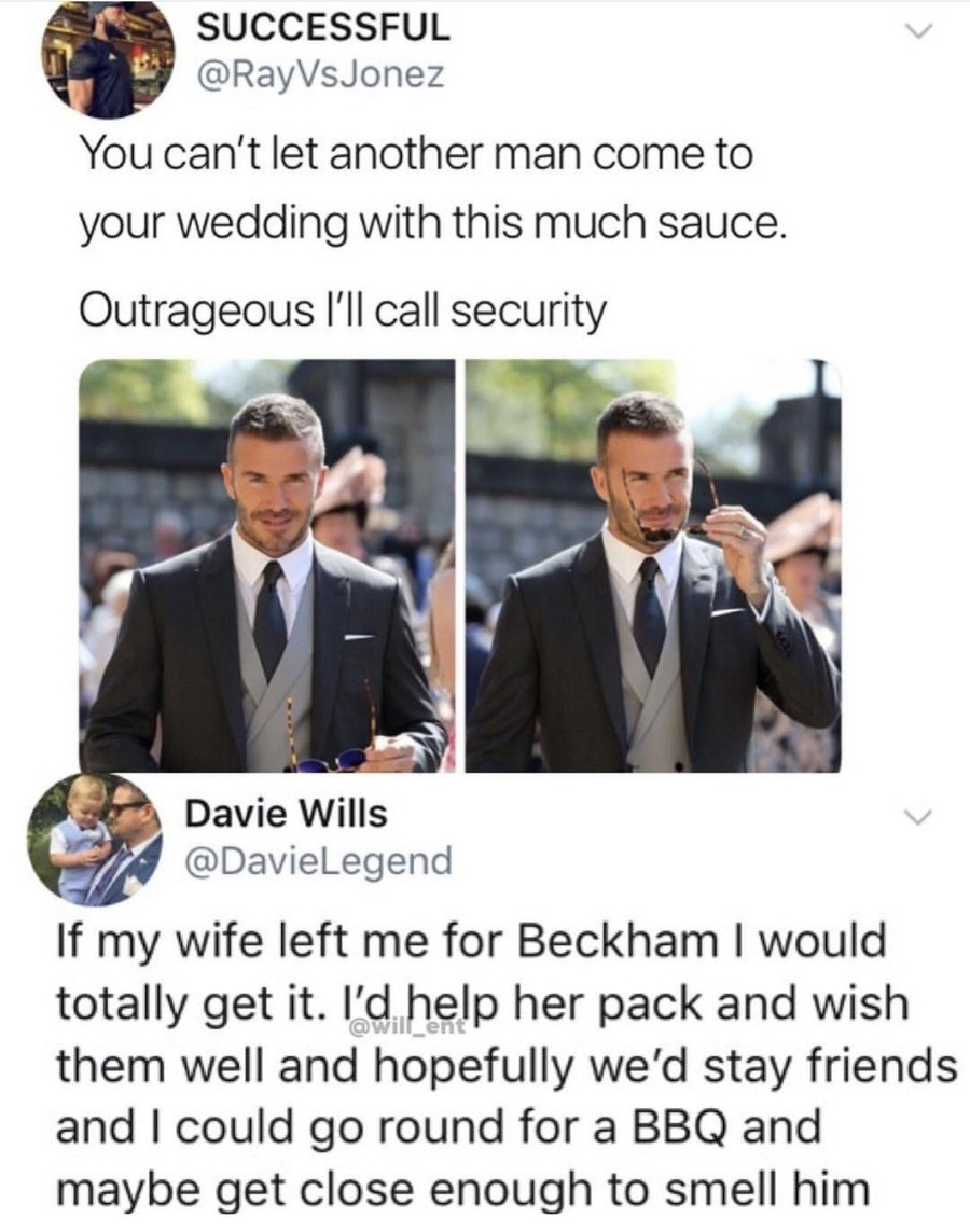 Beckham. .. Look, if i ever manage to find a girl. and said girl manages to attract the attention of David Beckham. I mean, one hand i can say i dated David Beckham's wife.