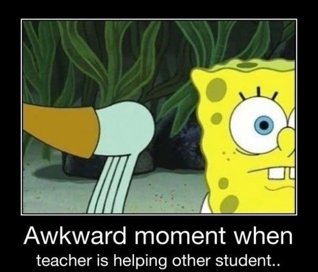 been there. . Awkward moment when teacher is helping other student..
