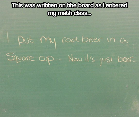 Beer math. Beer math… . This was written an the board as I entered mg math class,. But a square cup doesn't exist. You're thinking of a cubic cup So it's beer^3/2