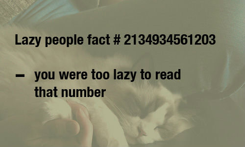 Being Lazy. . Lazy people fact # 2134934561203 you were too lazy to read that number. Fact: You're too lazy to find your own pic so you reposted it.
