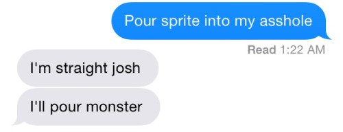 Being straight. . I' Mali sprite into my ' f, Read 1: 22 AIM I' m straight josh I' ll pour monster. Joshlol's getting monster in his arse