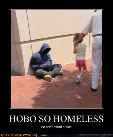 Being Homeless. Yeah its that bad. HOBO SO HOMELESS he can' t 3 face. someone needs to take that image and crop pedobears face into the hood xD