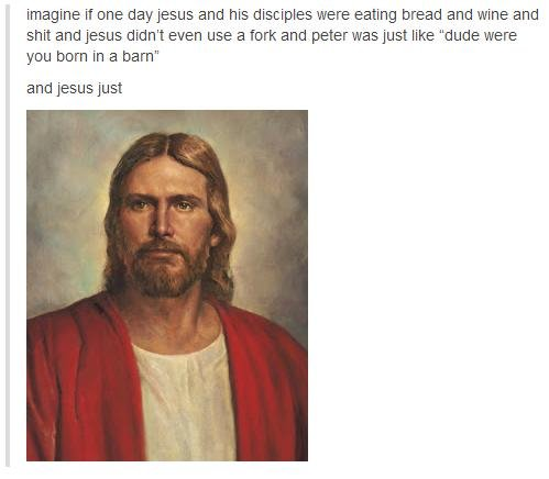 bejesus. Omg peter, you can't just ask if people were born in barns. imagine if one babyjesus and his disciples were eating bread and wine and shit and Jesus di