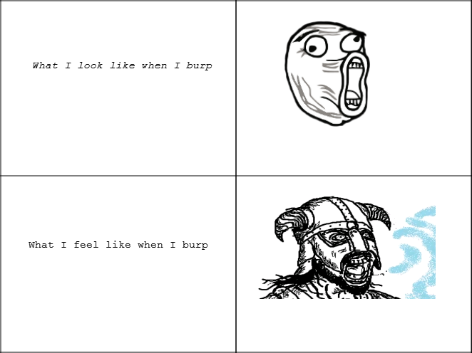 Belch. . What T feel like, when T burp