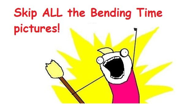 Bending Time Posts..... I hope I'm not the only one.... Skip ALL the Bending Time pictures,. I assume you are one of those bronies so your argument is invalid.
