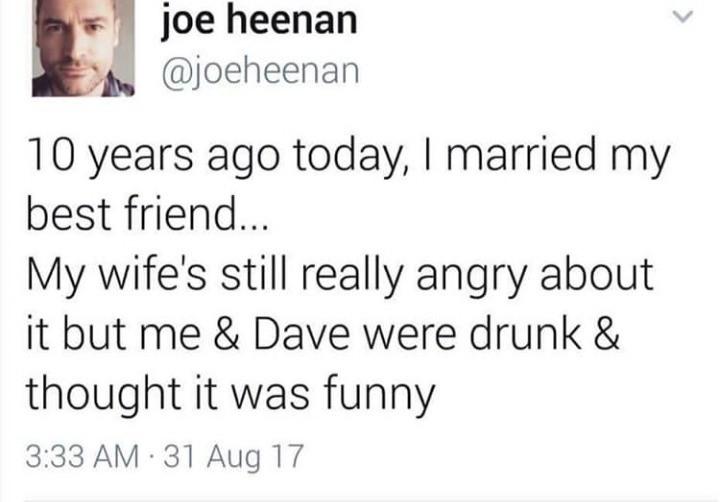 Best friend. . we hernan 10 years ago today, I married my bestfriend, IN/ wife' s still really angry about it but ! 84 Dave were drunk & thought it was funny. Ha! GAAAAAAAAAAAY!!!
