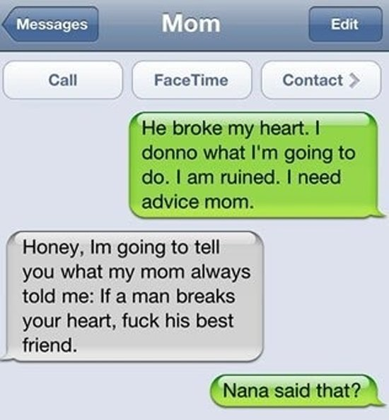 Best advice ever!. . Honey, lrn going to tell you what my morn always told me: If a man breaks your heart, fuck his best friend.. nana was cool and hip back in the day obviously :P