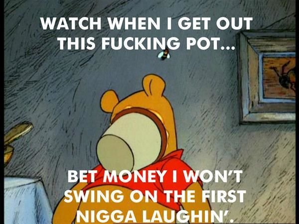 bet 'cha. . WATCH WHEN I GET OUT THIS FUCKING POT... Kr.:. SWING ON THE FIRST NIGGA LAUGHIN'.