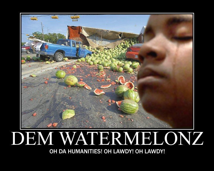better get some kfc. . WATERMELONZ OH DA HUMANITIES! OH LAWDY! DH LAWDY!
