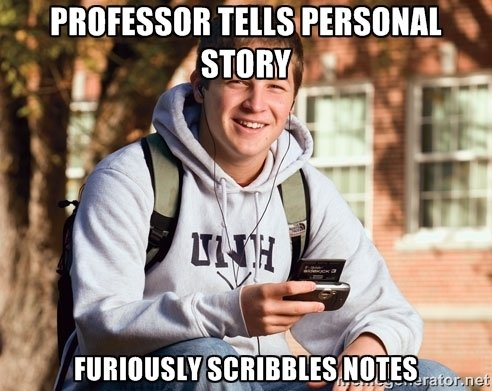 Better Jot that down!. Source: Imgur. t iid. Maybe it's because I'm a Poli Sci major, but I usually take notes on my professor's personal stories, because they're usually about when they went to the countr