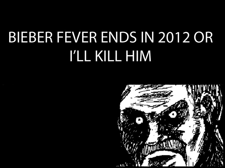 Bieber fever will end soon.... OC It would mean a lot for me if you thumbed this up an get it to the front page.... BIEBER FEVER ) fii; 2012 OR I' LL KILL HIM. thumbWHORE ALERT