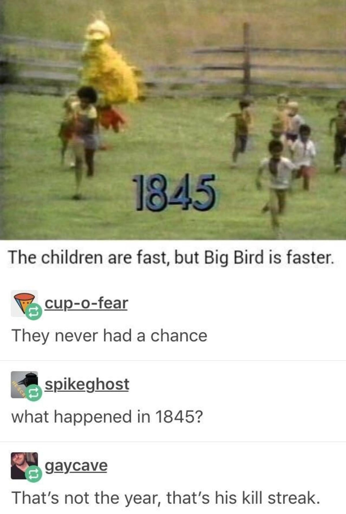 Big Bird. . The children are fast, but Big Bird is faster. They never had 'Fri' chance what happened in 1845? That' s not the year, that' s his kill streak.