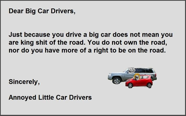 Big Cars Rage. Had so many rage moments today at big car drivers so I put my rage into OC. Dear Big Car Drivers, Just because you drive a big car does not mean