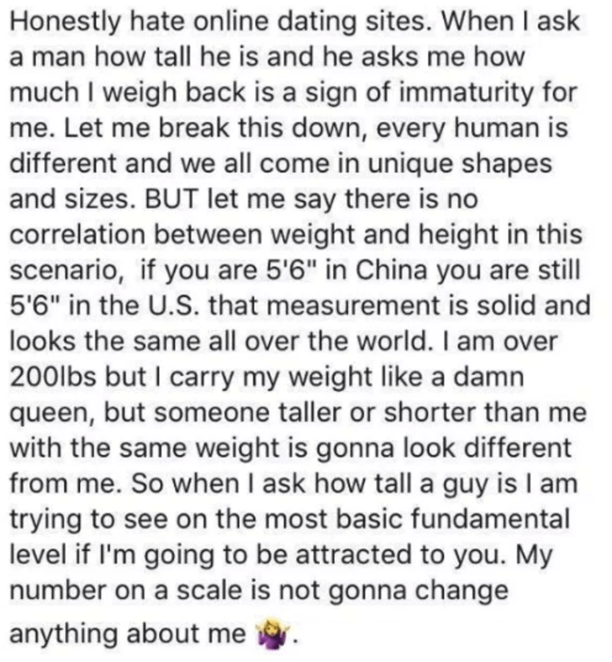 Big Headed. .. I'm a female and if you ask a guy how tall he is he can ask how heavy you are. If you're gonna show how shallow you are he can too. Everyone has a specific type