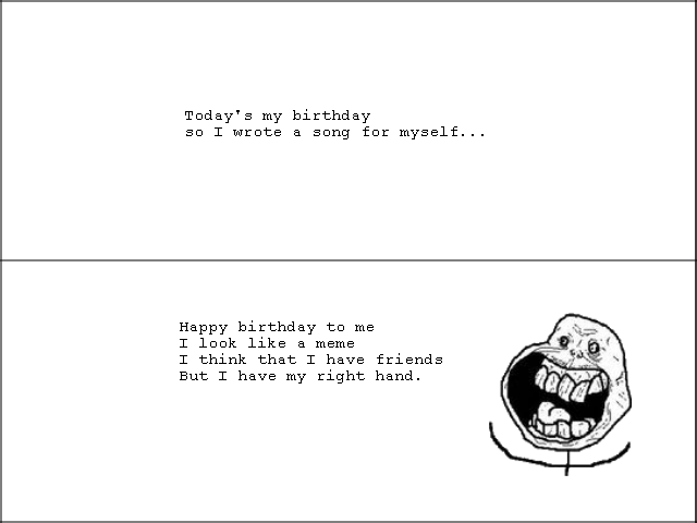 Birthday Song. I just created this song 5 minutes ago -.-. Today' s my hirthday an T Grata a sang for myself... Happy hirthday to me T laag like a meme T think