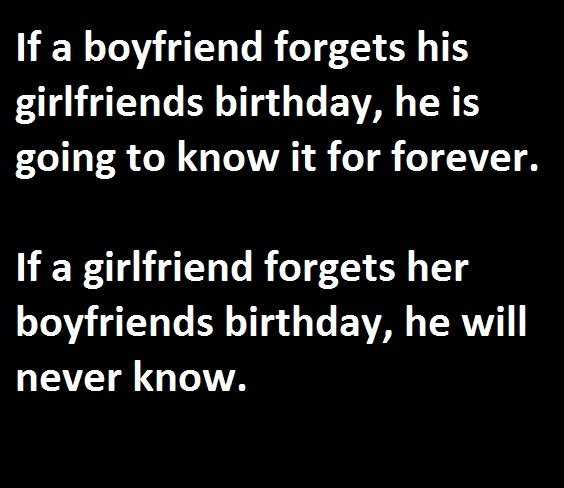 birthday. the joke is that if a girl forgets her boyfriends birthday, she can justify by having sex with him saying that is his gift, boys cannot do that.... If