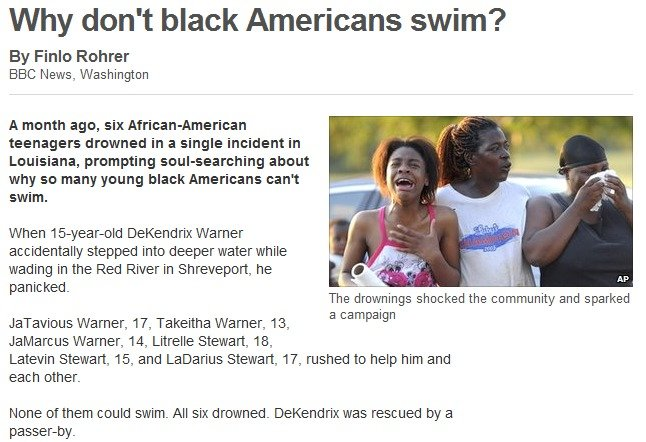 Black people. Y U NO SWIM?!?!. Why don' t black Americans swim? By Finly Rohrer BBC News, Washington A month ago, six teenagers drowned in a single incident in