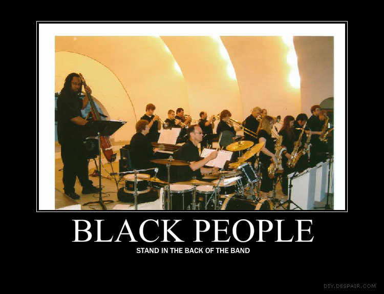 """Black People. A little racist humor. BLACK STAND IN THE BACK OF THE BAND. you spelled """"black"""" wrong in your title."""