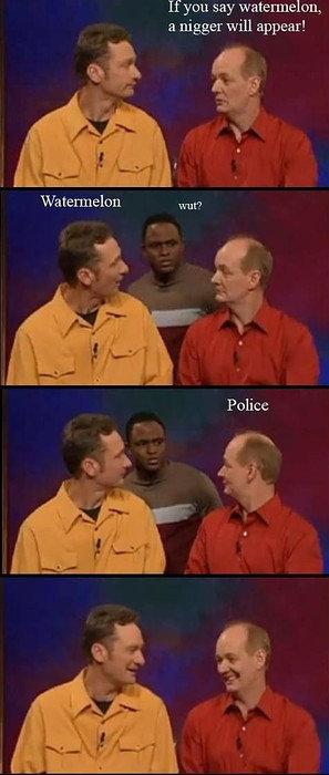 Black people. . If you say watermelon, an nigger will appear! Watermelon wut?