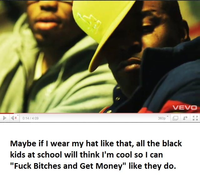 """Black people. If only I was black...... Maybe if I wear my hat like that, all the black kids at school will think I' m melee I can Fuck Bitches and Get Money"""" l"""