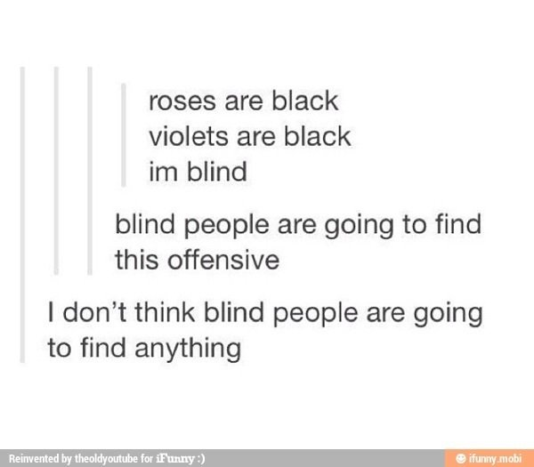 Blind people. . roses are black violets are black blind blind people are going to find this offensive I don' t think blind people are going to find anything