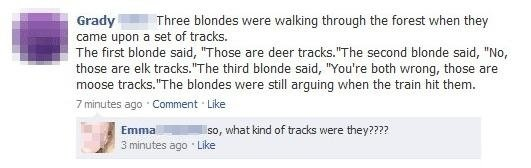 Blonde Joke. and the person who is still wondering is a blonde. Grady a Three blondes were waking through the forest when they came upon El set of tracks. The f