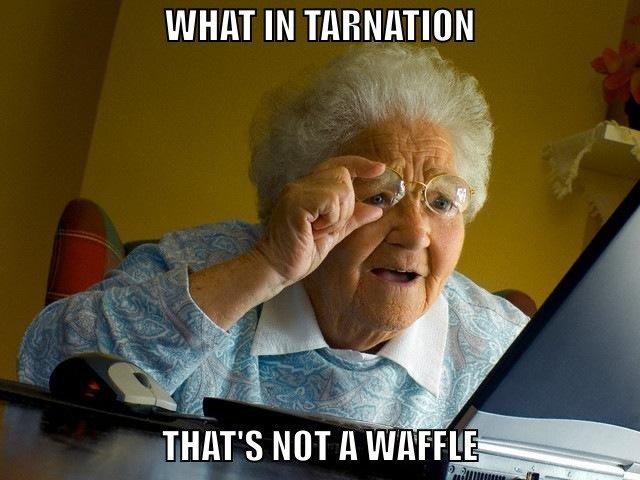 Blue Waffle Grandma. i like cheese.. WHAT YOU GON' DO ABOUT IT. mars Main