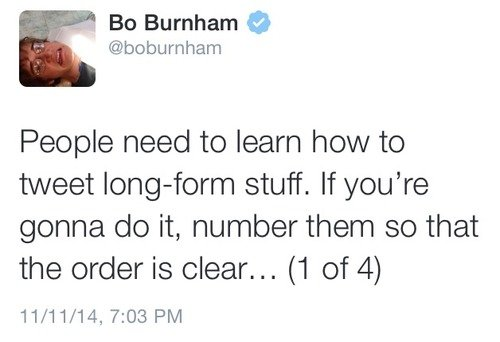 Bo Burnham. . 1. Bo Burnham $ Benburnham People need to learn how to tweet stuff. If you' re gonna do it, number them so that the order is clear... (1 of 4)