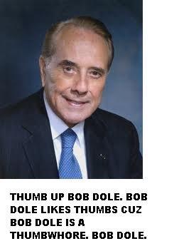 Bob Dole. . THUMB UP BUB DALE. BUB IDLE LIKES THUMBS EHW BUB [IDLE I THUMBWHORE. BUB DALE.. Bob Dole. Bob dole. bob dole. bob dole...