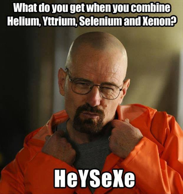 Breaking Bad pickup lines. Source: whybecausescience.com subscribe for more. what do you get when you combine; Helium. Yttrium. selenium and xenon?. To bad He & Xe are noble gasses.